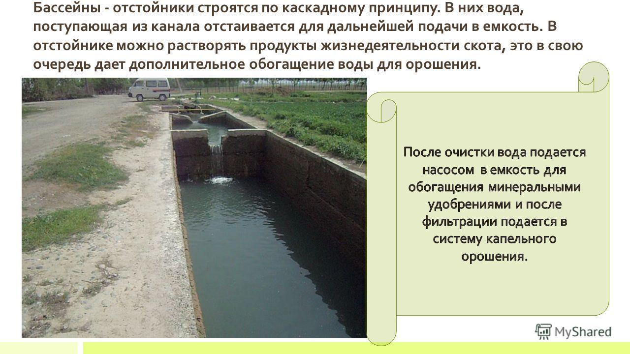 Бассейны - отстойники строятся по каскадному принципу. В них вода, поступающая из канала отстаивается для дальнейшей подачи в емкость. В отстойнике можно растворять продукты жизнедеятельности скота, это в свою очередь дает дополнительное обогащение в