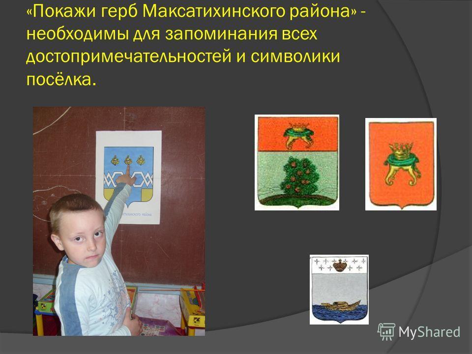 «Покажи герб Максатихинского района» - необходимы для запоминания всех достопримечательностей и символики посёлка.