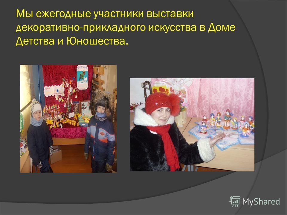 Мы ежегодные участники выставки декоративно-прикладного искусства в Доме Детства и Юношества.