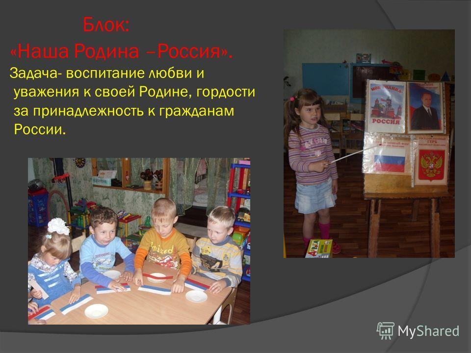 Блок: «Наша Родина –Россия». Задача- воспитание любви и уважения к своей Родине, гордости за принадлежность к гражданам России.