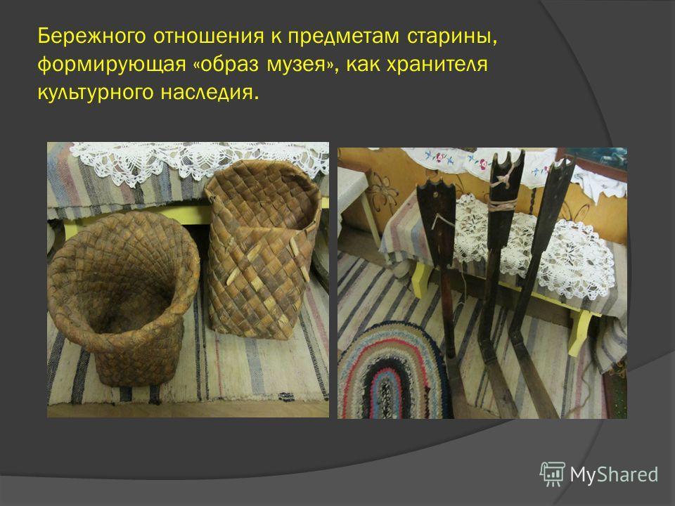 Бережного отношения к предметам старины, формирующая «образ музея», как хранителя культурного наследия.