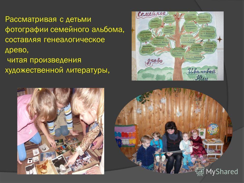 Рассматривая с детьми фотографии семейного альбома, составляя генеалогическое древо, читая произведения художественной литературы,