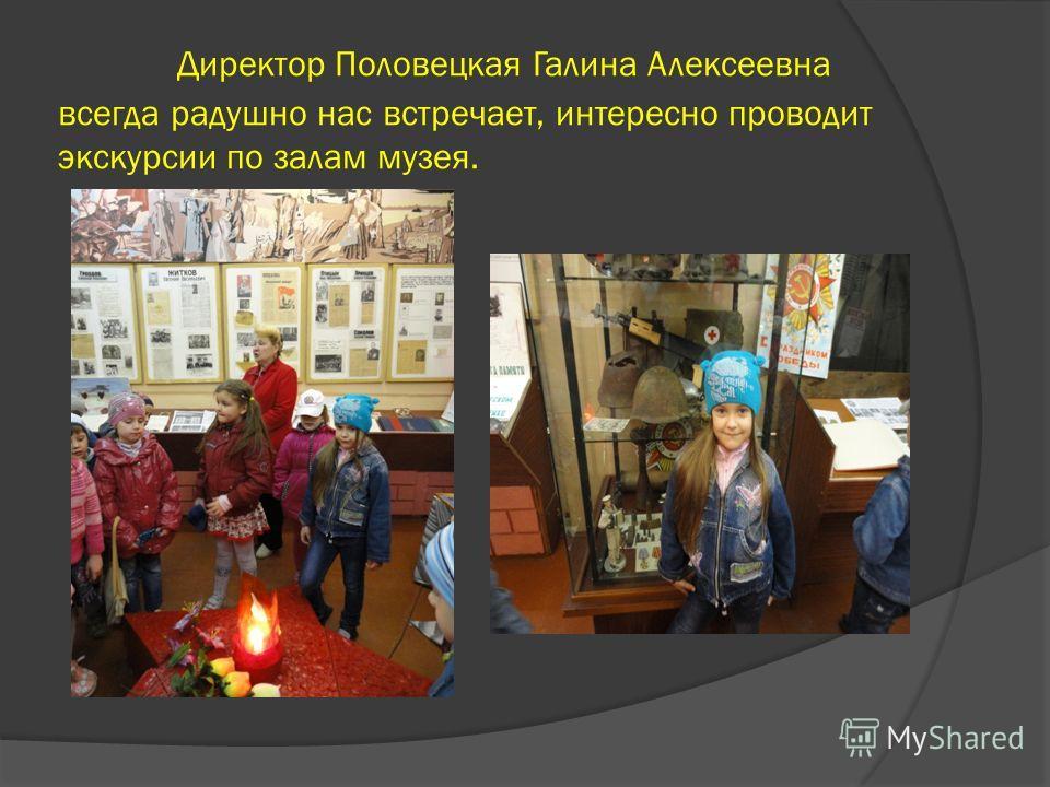 Директор Половецкая Галина Алексеевна всегда радушно нас встречает, интересно проводит экскурсии по залам музея.