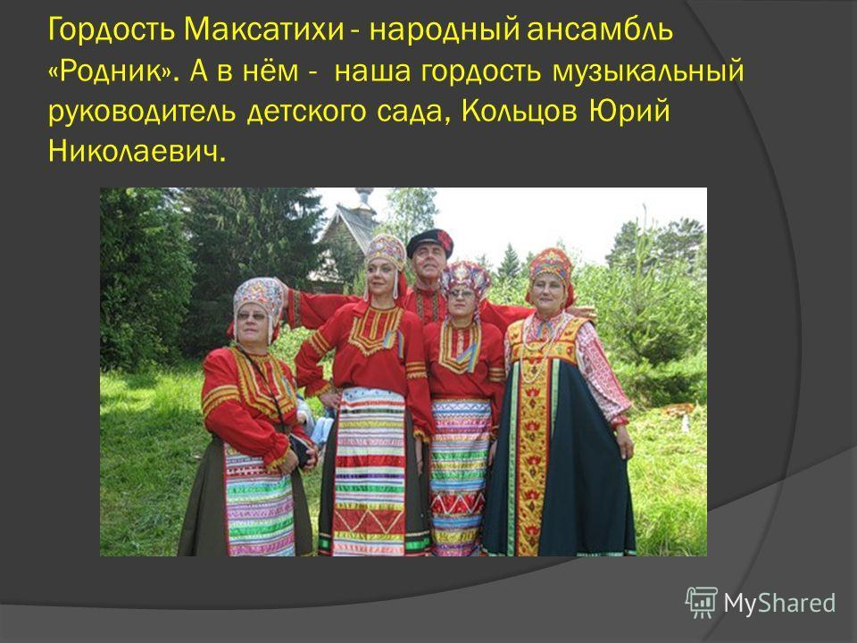 Гордость Максатихи - народный ансамбль « Родник». А в нём - наша гордость музыкальный руководитель детского сада, Кольцов Юрий Николаевич.