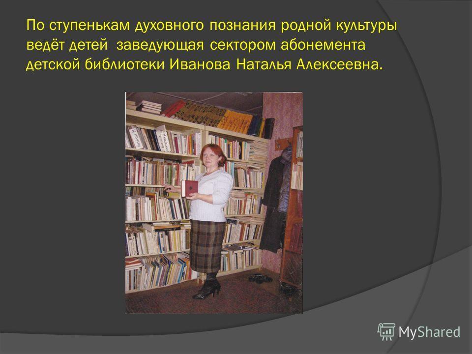 По ступенькам духовного познания родной культуры ведёт детей заведующая сектором абонемента детской библиотеки Иванова Наталья Алексеевна.