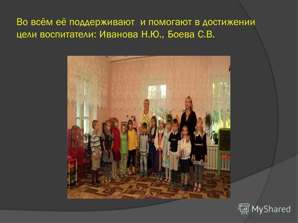 Во всём её поддерживают и помогают в достижении цели воспитатели: Иванова Н.Ю., Боева С.В.