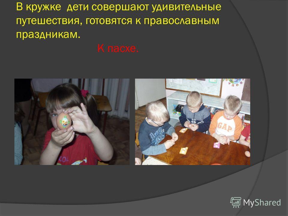 В кружке дети совершают удивительные путешествия, готовятся к православным праздникам. К пасхе.