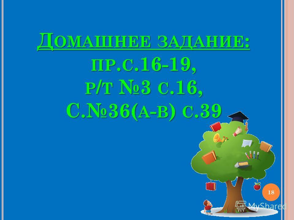 ДОМАШНЕЕ ЗАДАНИЕ: ПР.С.16-19, Р/Т 3 С.16, С.36(А-В) С.39 18
