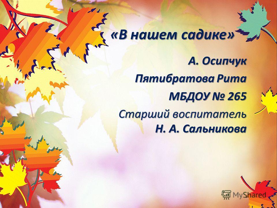 «В нашем садике» А. Осипчук Пятибратова Рита МБДОУ 265 Старший воспитатель Н. А. Сальникова