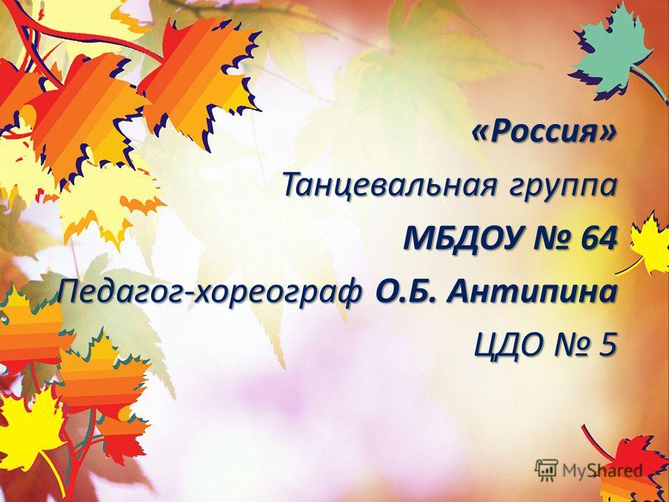 «Россия» Танцевальная группа МБДОУ 64 Педагог-хореограф О.Б. Антипина ЦДО 5