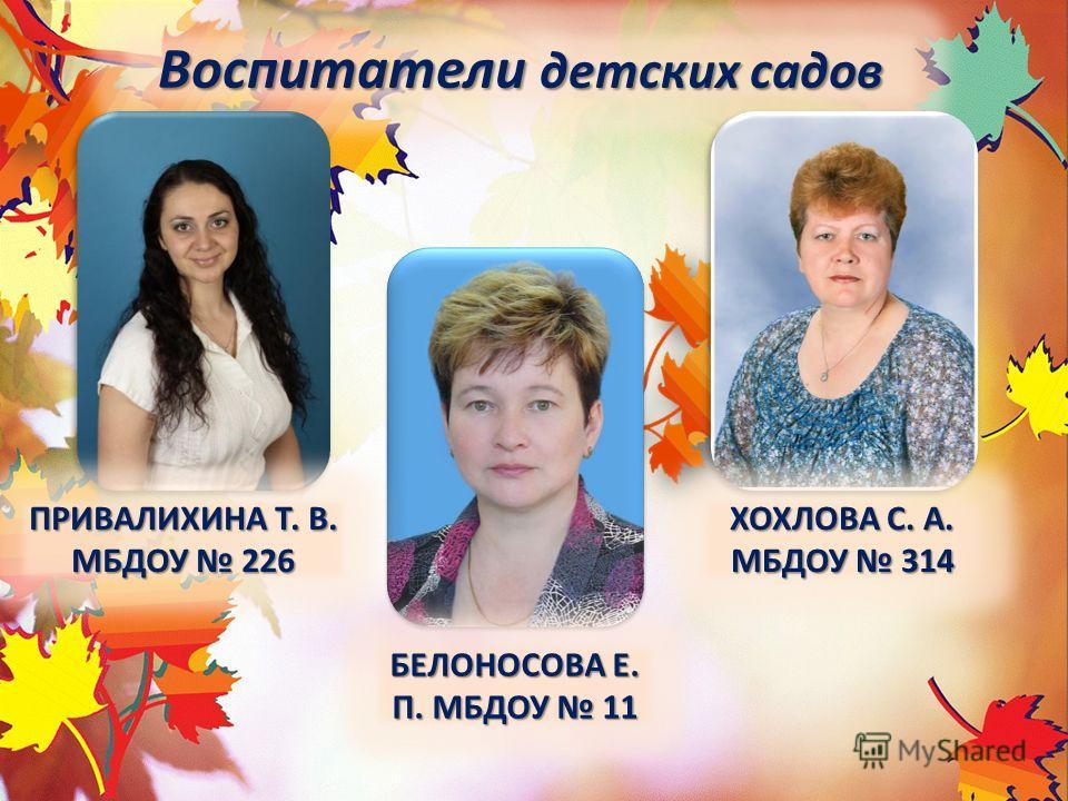 Воспитатели детских садов БЕЛОНОСОВА Е. П. МБДОУ 11 ХОХЛОВА С. А. МБДОУ 314 ПРИВАЛИХИНА Т. В. МБДОУ 226