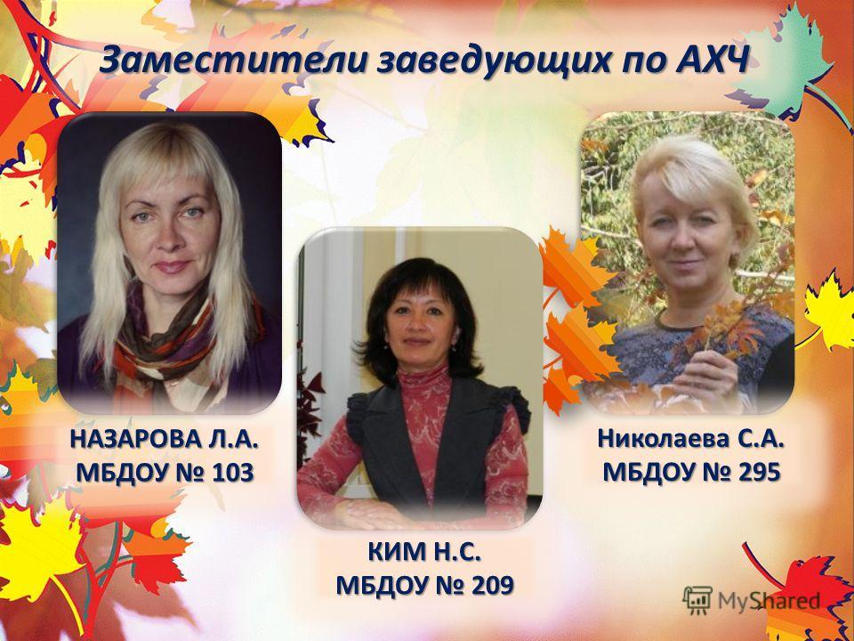 НАЗАРОВА Л.А. МБДОУ 103 Заместители заведующих по АХЧ Николаева С.А. МБДОУ 295 КИМ Н.С. МБДОУ 209