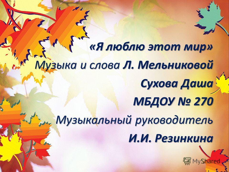 «Я люблю этот мир» Музыка и слова Л. Мельниковой Сухова Даша МБДОУ 270 Музыкальный руководитель И.И. Резинкина