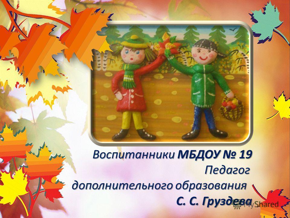 Воспитанники МБДОУ 19 Педагог дополнительного образования С. С. Груздева