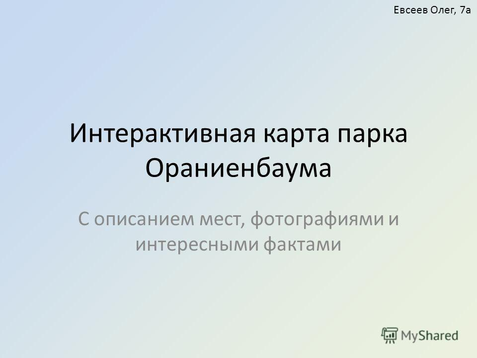 Интерактивная карта парка Ораниенбаума С описанием мест, фотографиями и интересными фактами Евсеев Олег, 7а