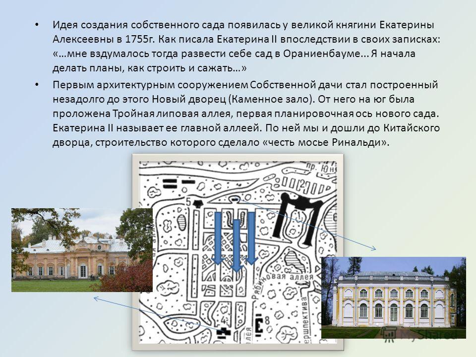 Идея создания собственного сада появилась у великой княгини Екатерины Алексеевны в 1755г. Как писала Екатерина II впоследствии в своих записках: «…мне вздумалось тогда развести себе сад в Ораниенбауме... Я начала делать планы, как строить и сажать…»