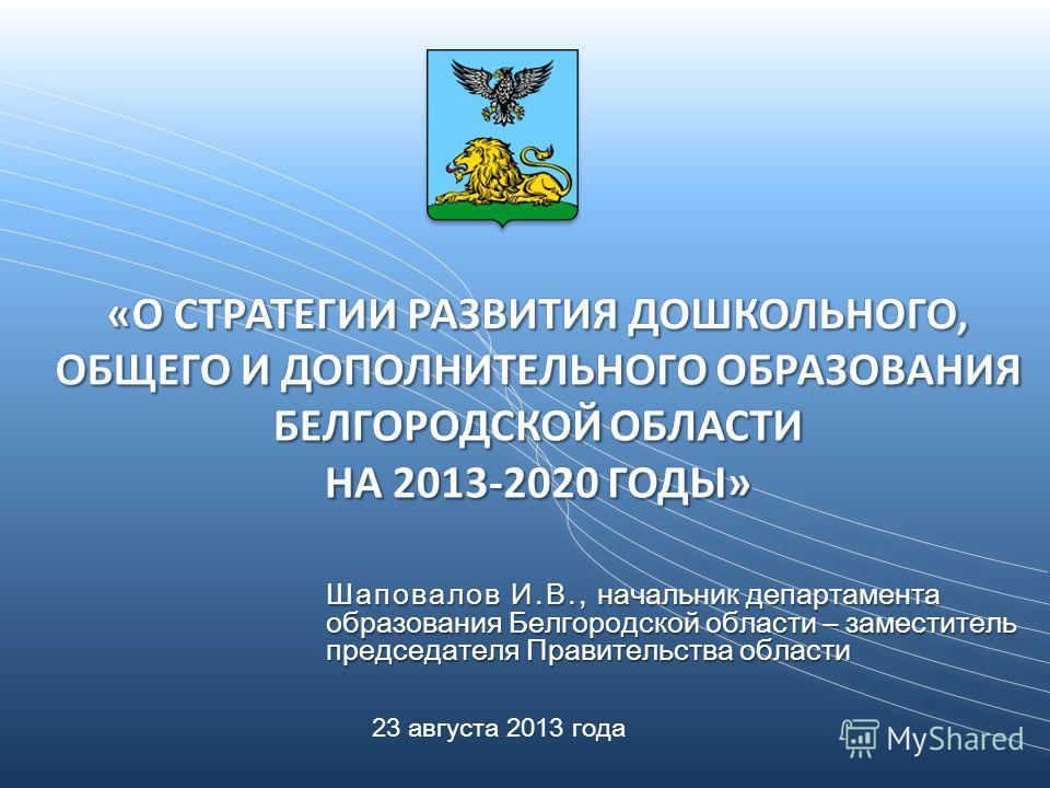 Шаповалов И.В., начальник департамента образования Белгородской области – заместитель председателя Правительства области 23 августа 2013 года