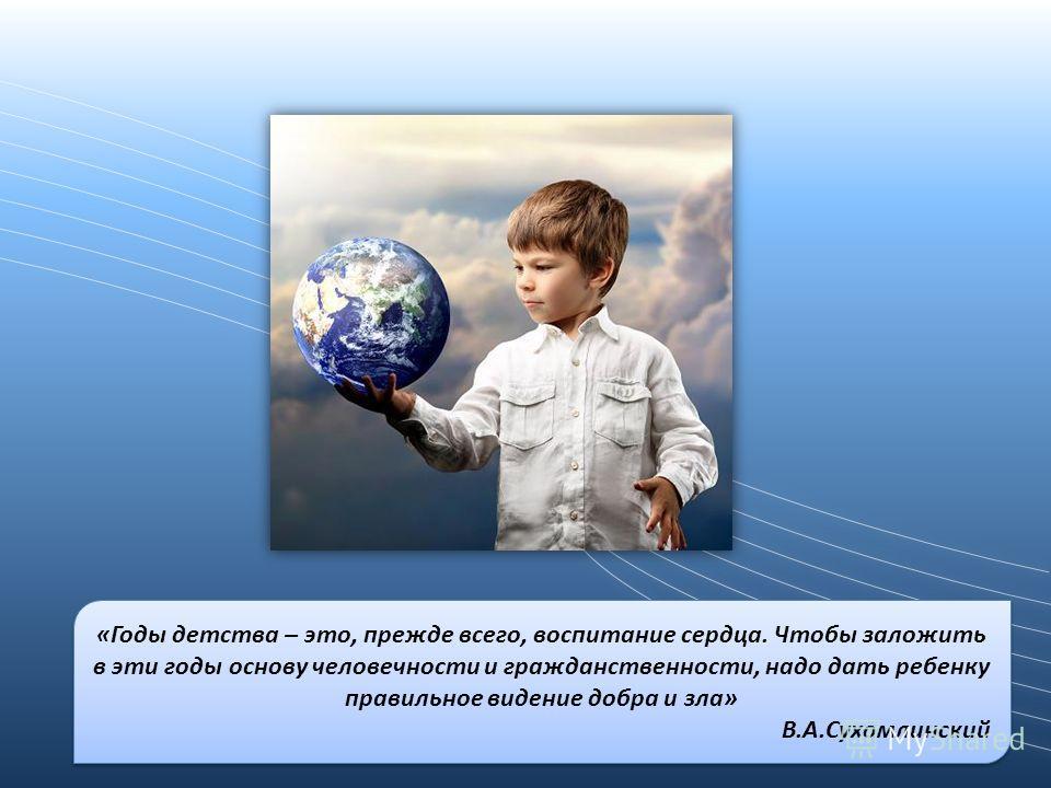 «Годы детства – это, прежде всего, воспитание сердца. Чтобы заложить в эти годы основу человечности и гражданственности, надо дать ребенку правильное видение добра и зла» В.А.Сухомлинский «Годы детства – это, прежде всего, воспитание сердца. Чтобы за
