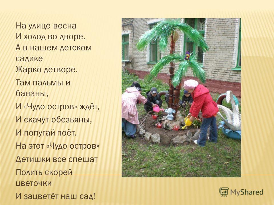 На улице весна И холод во дворе. А в нашем детском садике Жарко детворе. Там пальмы и бананы, И «Чудо остров» ждёт, И скачут обезьяны, И попугай поёт. На этот «Чудо остров» Детишки все спешат Полить скорей цветочки И зацветёт наш сад!