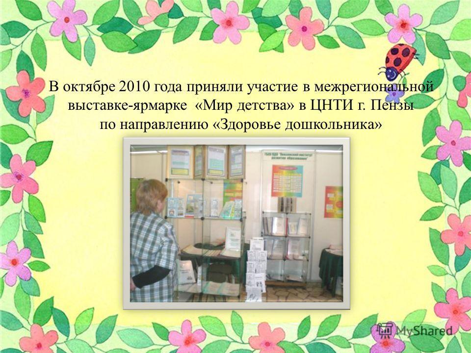 В октябре 2010 года приняли участие в межрегиональной выставке-ярмарке «Мир детства» в ЦНТИ г. Пензы по направлению «Здоровье дошкольника»