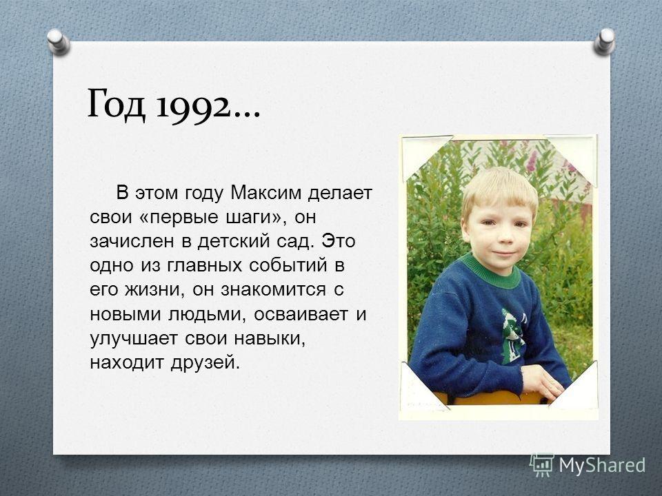 Год 1992… В этом году Максим делает свои « первые шаги », он зачислен в детский сад. Это одно из главных событий в его жизни, он знакомится с новыми людьми, осваивает и улучшает свои навыки, находит друзей.