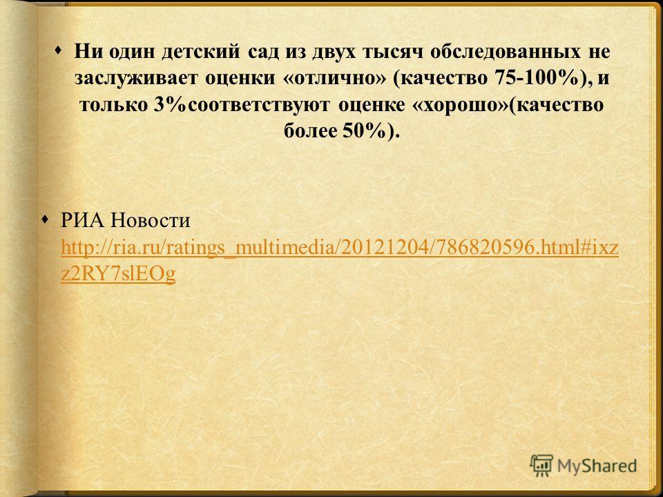 Ни один детский сад из двух тысяч обследованных не заслуживает оценки «отлично» (качество 75-100%), и только 3%соответствуют оценке «хорошо»(качество более 50%). РИА Новости http://ria.ru/ratings_multimedia/20121204/786820596.html#ixz z2RY7slEOg http