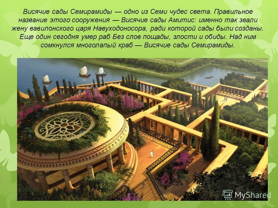 Висячие сады Семирамиды одно из Семи чудес света. Правильное название этого сооружения Висячие сады Амитис: именно так звали жену вавилонского царя Навуходоносора, ради которой сады были созданы. Еще один сегодня умер раб Без слов пощады, злости и об