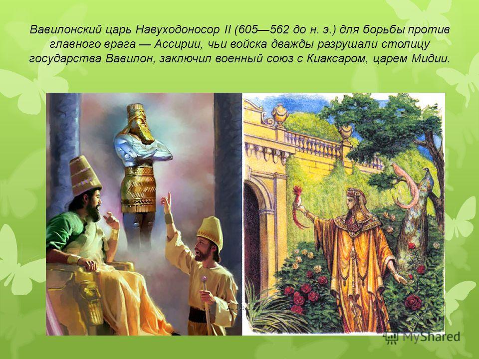 Вавилонский царь Навуходоносор II (605562 до н. э.) для борьбы против главного врага Ассирии, чьи войска дважды разрушали столицу государства Вавилон, заключил военный союз с Киаксаром, царем Мидии.