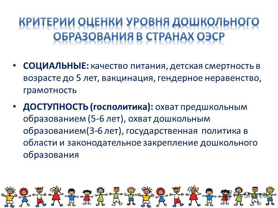 СОЦИАЛЬНЫЕ: качество питания, детская смертность в возрасте до 5 лет, вакцинация, гендерное неравенство, грамотность ДОСТУПНОСТЬ (госполитика): охват предшкольным образованием (5-6 лет), охват дошкольным образованием(3-6 лет), государственная политик