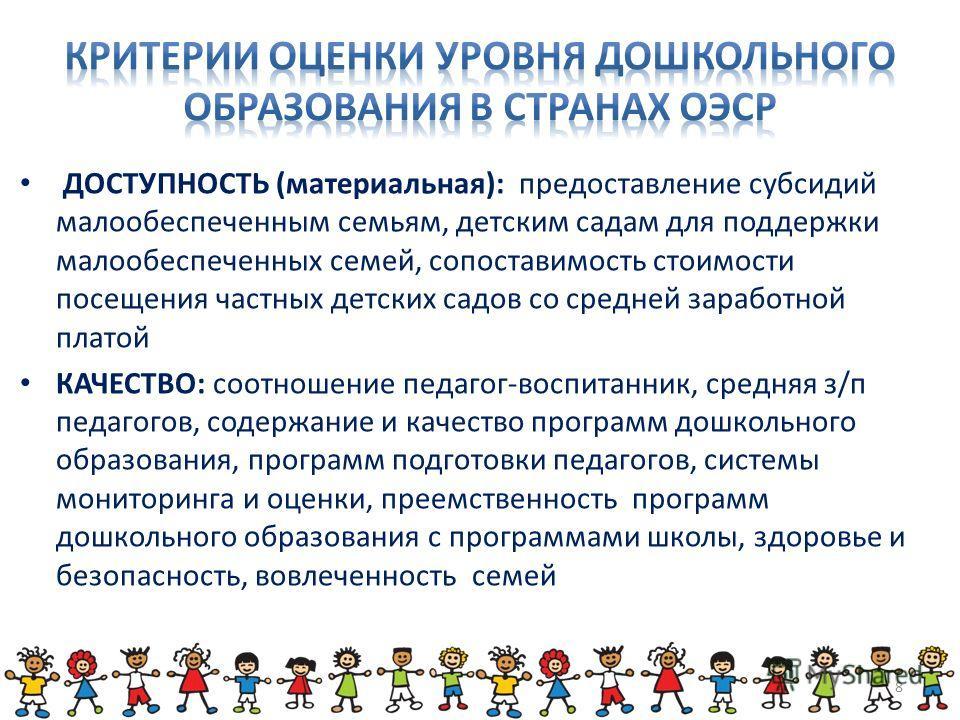 ДОСТУПНОСТЬ (материальная): предоставление субсидий малообеспеченным семьям, детским садам для поддержки малообеспеченных семей, сопоставимость стоимости посещения частных детских садов со средней заработной платой КАЧЕСТВО: соотношение педагог-воспи