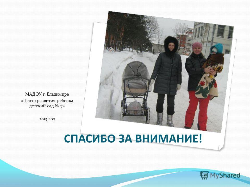 СПАСИБО ЗА ВНИМАНИЕ! МАДОУ г. Владимира «Центр развития ребенка детский сад 7» 2013 год