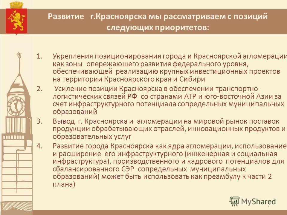 Развитие г.Красноярска мы рассматриваем с позиций следующих приоритетов: 1.Укрепления позиционирования города и Красноярской агломерации как зоны опережающего развития федерального уровня, обеспечивающей реализацию крупных инвестиционных проектов на