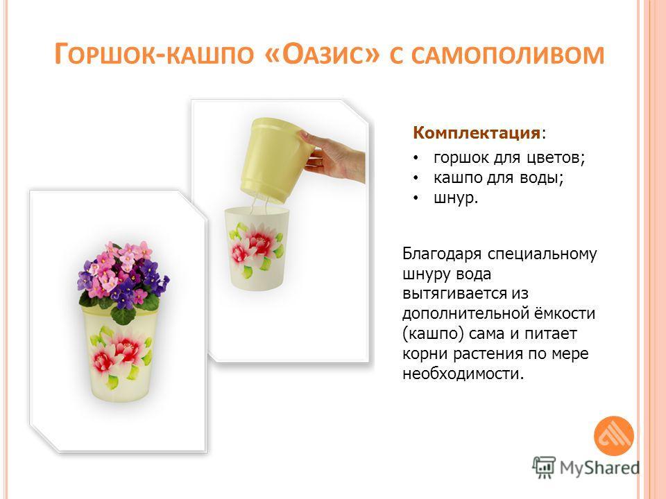 Г ОРШОК - КАШПО «О АЗИС » С САМОПОЛИВОМ Комплектация: горшок для цветов; кашпо для воды; шнур. Благодаря специальному шнуру вода вытягивается из дополнительной ёмкости (кашпо) сама и питает корни растения по мере необходимости.