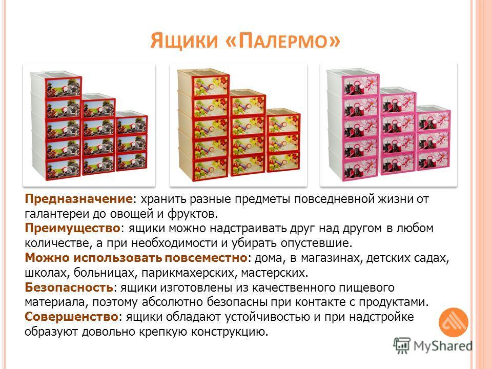 Я ЩИКИ «П АЛЕРМО » Предназначение: хранить разные предметы повседневной жизни от галантереи до овощей и фруктов. Преимущество: ящики можно надстраивать друг над другом в любом количестве, а при необходимости и убирать опустевшие. Можно использовать п