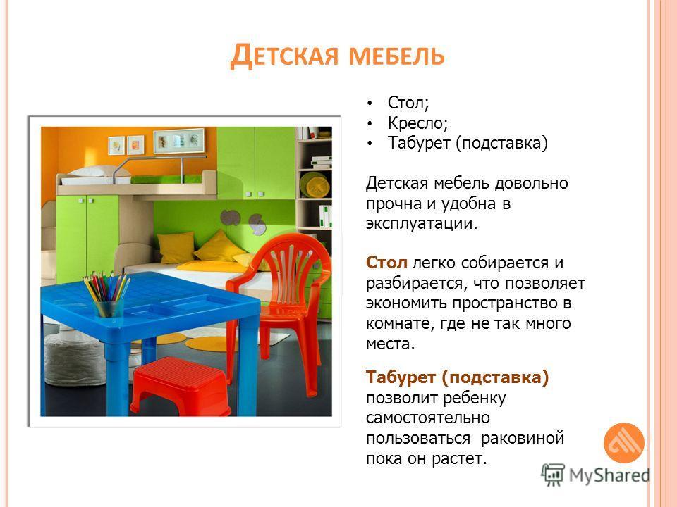 Д ЕТСКАЯ МЕБЕЛЬ Стол; Кресло; Табурет (подставка) Детская мебель довольно прочна и удобна в эксплуатации. Стол легко собирается и разбирается, что позволяет экономить пространство в комнате, где не так много места. Табурет (подставка) позволит ребенк