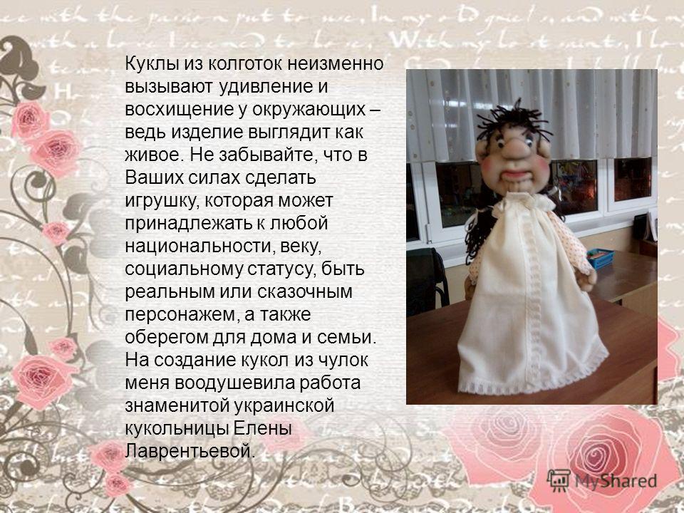 Куклы из колготок неизменно вызывают удивление и восхищение у окружающих – ведь изделие выглядит как живое. Не забывайте, что в Ваших силах сделать игрушку, которая может принадлежать к любой национальности, веку, социальному статусу, быть реальным и