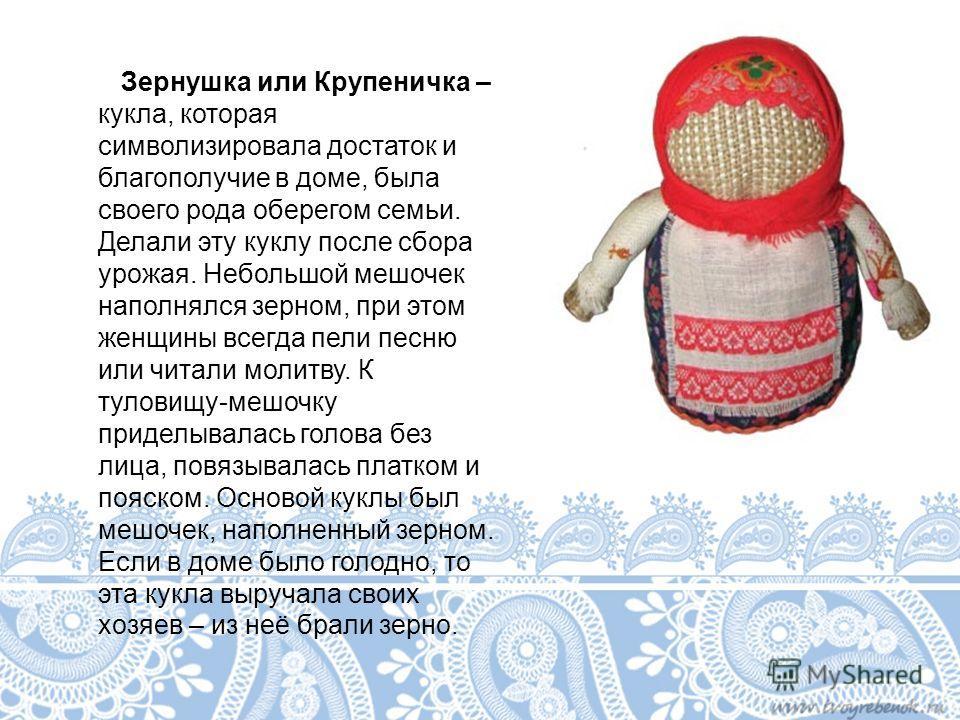 Зернушка или Крупеничка – кукла, которая символизировала достаток и благополучие в доме, была своего рода оберегом семьи. Делали эту куклу после сбора урожая. Небольшой мешочек наполнялся зерном, при этом женщины всегда пели песню или читали молитву.
