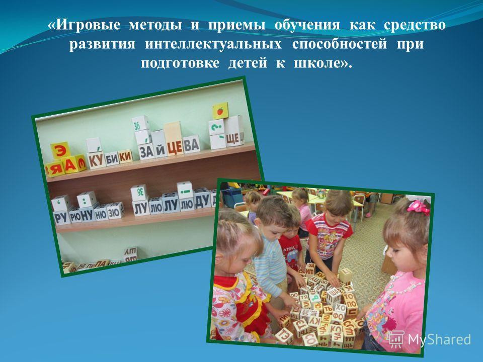 «Игровые методы и приемы обучения как средство развития интеллектуальных способностей при подготовке детей к школе».