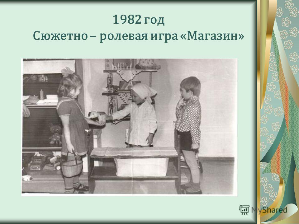 1982 год Сюжетно – ролевая игра «Магазин»