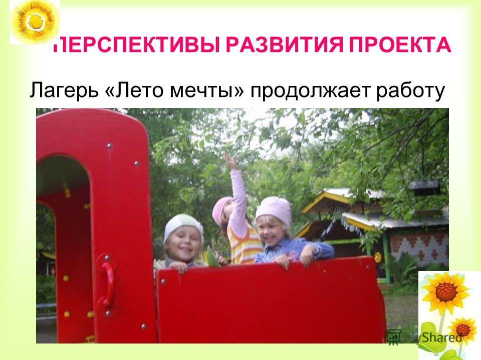 ПЕРСПЕКТИВЫ РАЗВИТИЯ ПРОЕКТА Лагерь «Лето мечты» продолжает работу