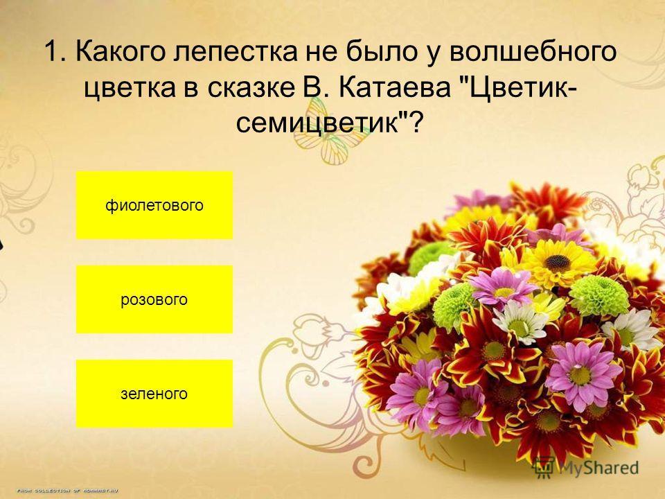 1. Какого лепестка не было у волшебного цветка в сказке В. Катаева Цветик- семицветик? фиолетового розового зеленого