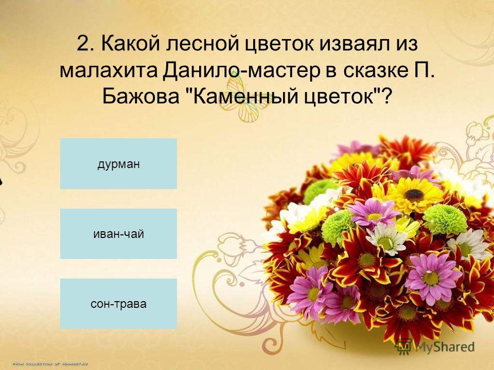 2. Какой лесной цветок изваял из малахита Данило-мастер в сказке П. Бажова Каменный цветок? дурман иван-чай сон-трава