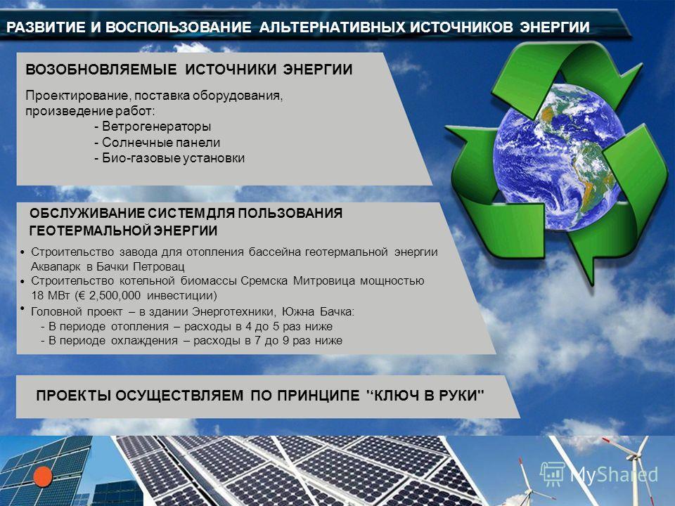 РАЗВИТИЕ И ВОСПОЛЬЗОВАНИЕ АЛЬТЕРНАТИВНЫХ ИСТОЧНИКОВ ЭНЕРГИИ ВОЗОБНОВЛЯЕМЫЕ ИСТОЧНИКИ ЭНЕРГИИ Проектирование, поставка оборудования, произведение работ: - Ветрогенераторы - Солнечные панели - Био-газовые установки ПРОЕКТЫ ОСУЩЕСТВЛЯЕМ ПО ПРИНЦИПЕ 'КЛЮ
