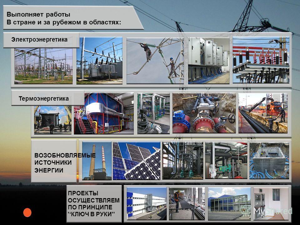 Выполняет работы В стране и за рубежом в областях: Электроэнергетика Термоэнергетика ВОЗОБНОВЛЯЕМЫЕ ИСТОЧНИКИ ЭНЕРГИИ ПРОЕКТЫ ОСУЩЕСТВЛЯЕМ ПО ПРИНЦИПЕ 'КЛЮЧ В РУКИ''