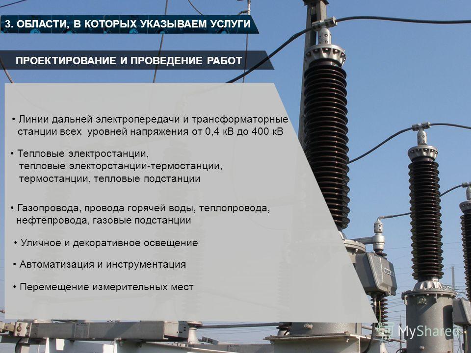 ПРОЕКТИРОВАНИЕ И ПРОВЕДЕНИЕ РАБОТ 3. ОБЛАСТИ, В КОТОРЫХ УКАЗЫВАЕМ УСЛУГИ Линии дальней электропередачи и трансформаторные станции всех уровней напряжения от 0,4 кВ до 400 кВ Тепловые электростанции, тепловые электорстанции-термостанции, термостанции,
