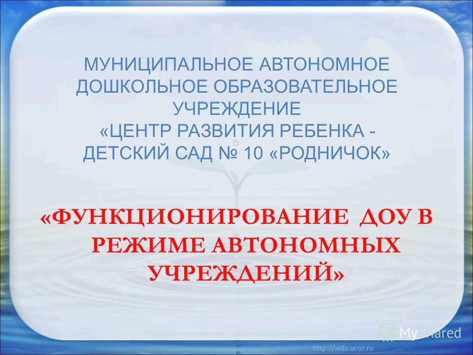 МУНИЦИПАЛЬНОЕ АВТОНОМНОЕ ДОШКОЛЬНОЕ ОБРАЗОВАТЕЛЬНОЕ УЧРЕЖДЕНИЕ «ЦЕНТР РАЗВИТИЯ РЕБЕНКА - ДЕТСКИЙ САД 10 «РОДНИЧОК» «ФУНКЦИОНИРОВАНИЕ ДОУ В РЕЖИМЕ АВТОНОМНЫХ УЧРЕЖДЕНИЙ»