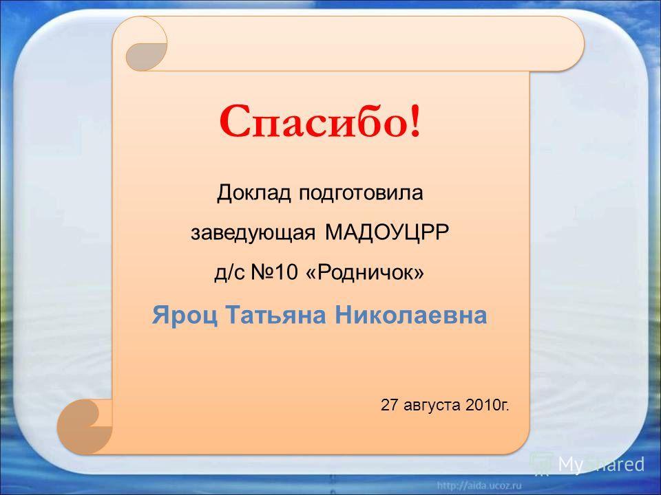 Спасибо! Доклад подготовила заведующая МАДОУЦРР д/с 10 «Родничок» Яроц Татьяна Николаевна 27 августа 2010г.
