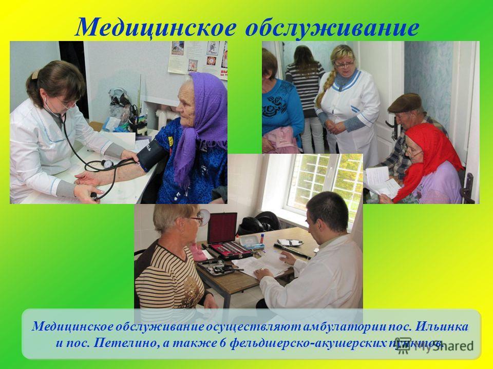 Медицинское обслуживание Медицинское обслуживание осуществляют амбулатории пос. Ильинка и пос. Петелино, а также 6 фельдшерско-акушерских пунктов.