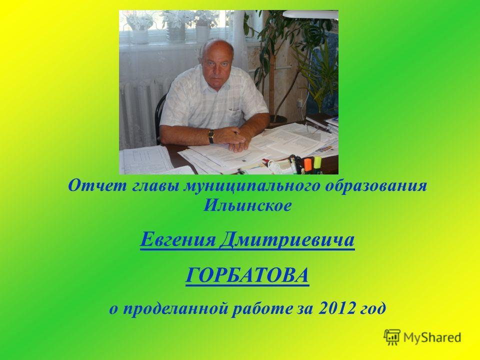 Отчет главы муниципального образования Ильинское Евгения Дмитриевича ГОРБАТОВА о проделанной работе за 2012 год