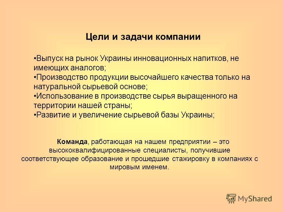 Цели и задачи компании Выпуск на рынок Украины инновационных напитков, не имеющих аналогов; Производство продукции высочайшего качества только на натуральной сырьевой основе; Использование в производстве сырья выращенного на территории нашей страны;